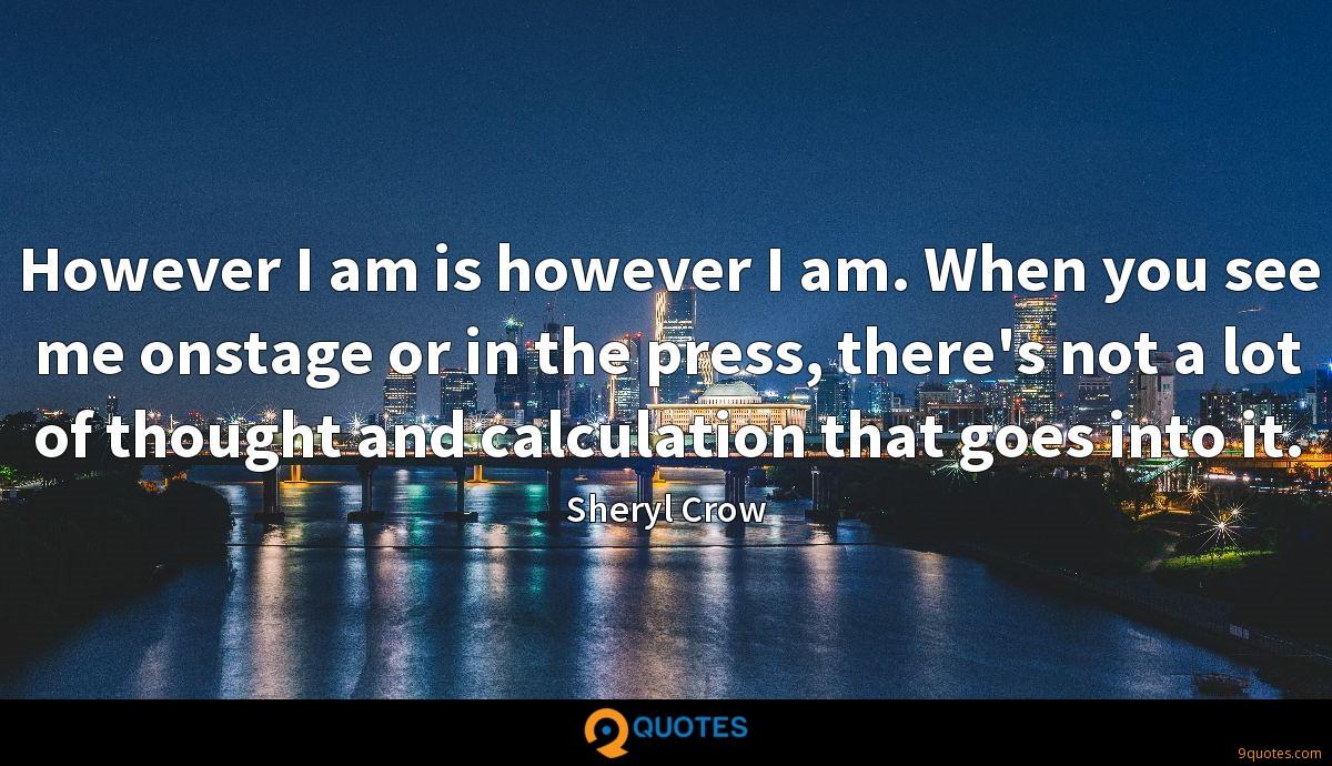 However I am is however I am. When you see me onstage or in the press, there's not a lot of thought and calculation that goes into it.