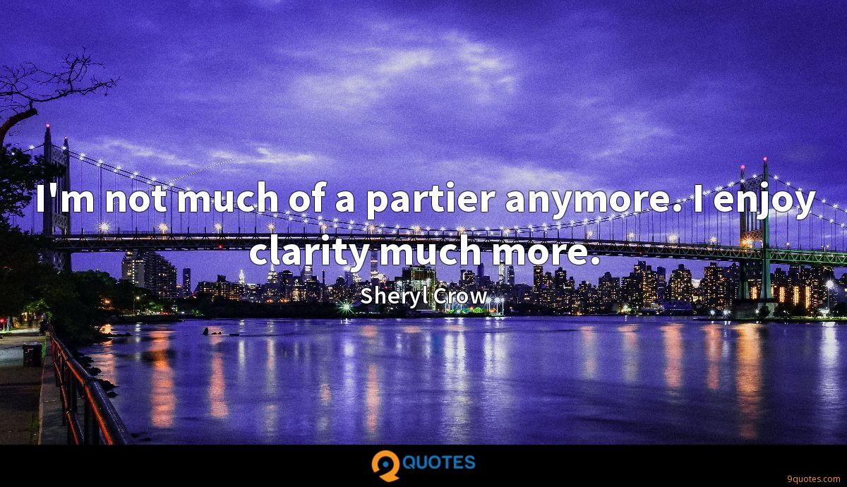 I'm not much of a partier anymore. I enjoy clarity much more.