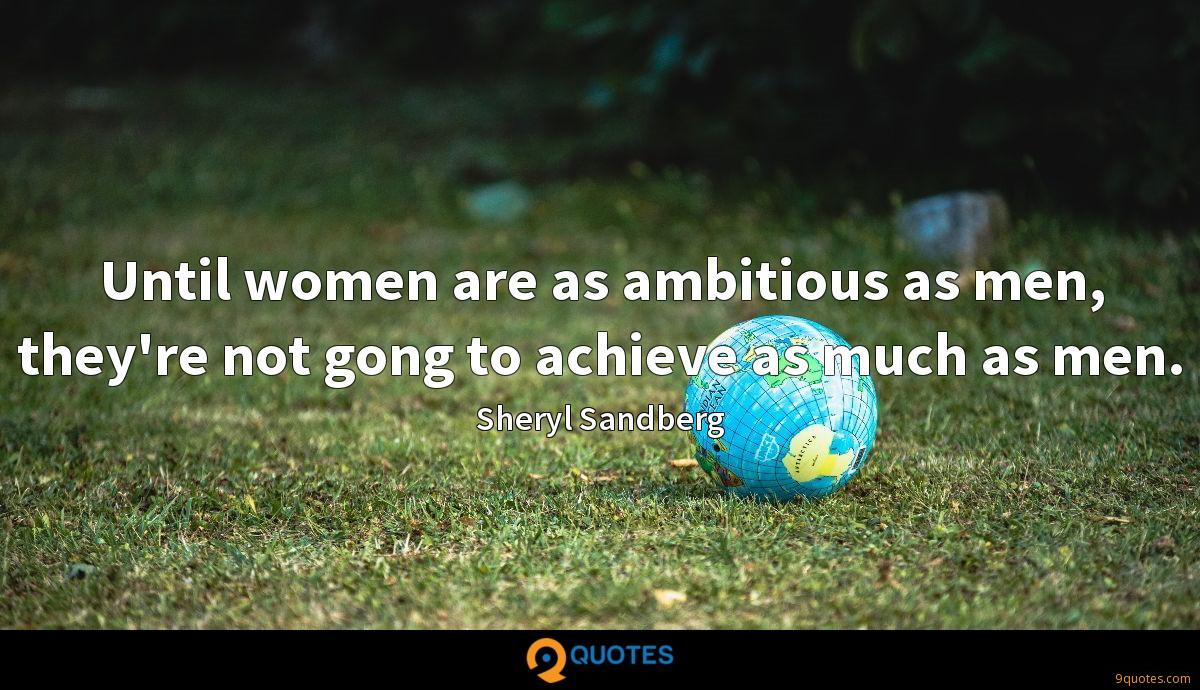 Until women are as ambitious as men, they're not gong to achieve as much as men.