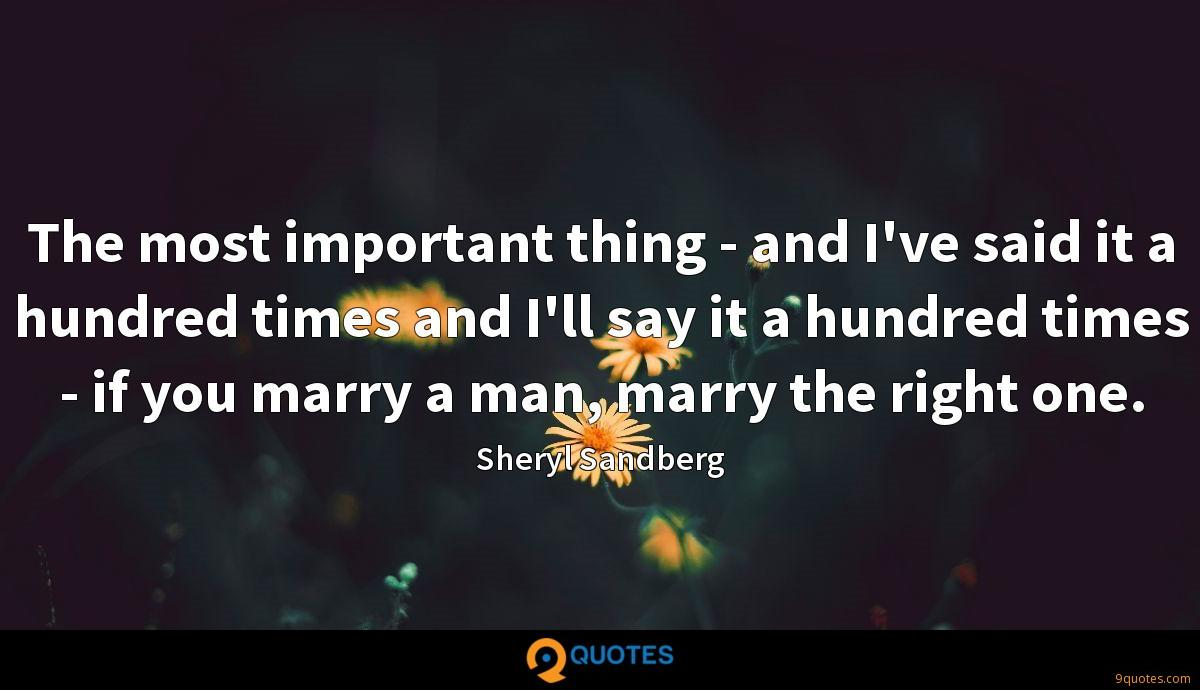 The most important thing - and I've said it a hundred times and I'll say it a hundred times - if you marry a man, marry the right one.