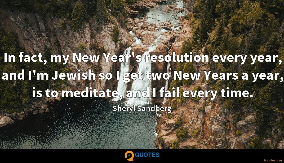 In fact, my New Year's resolution every year, and I'm Jewish so I get two New Years a year, is to meditate, and I fail every time.