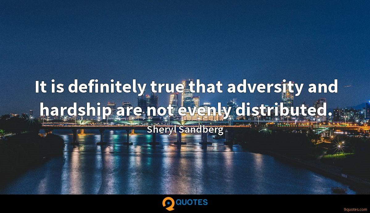 It is definitely true that adversity and hardship are not evenly distributed.
