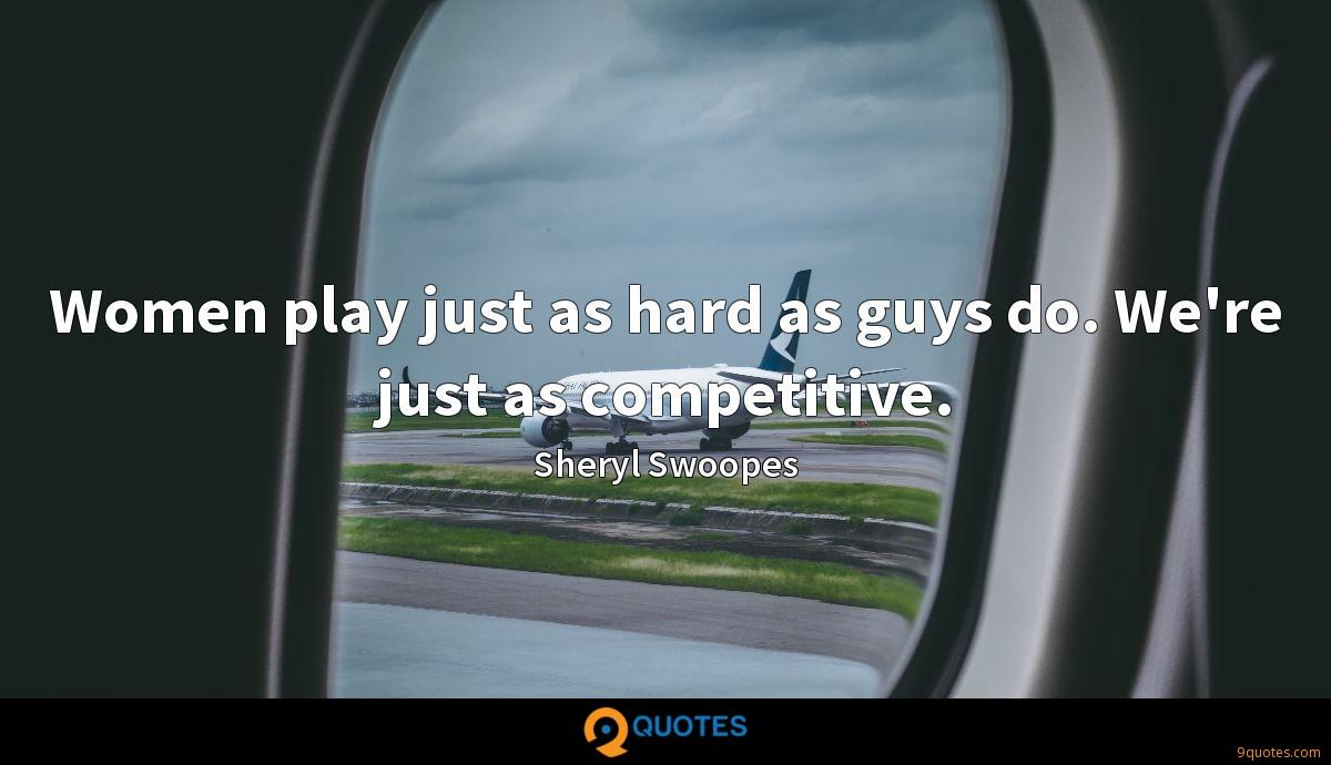 Women play just as hard as guys do. We're just as competitive.