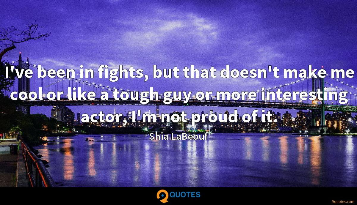 I've been in fights, but that doesn't make me cool or like a tough guy or more interesting actor, I'm not proud of it.