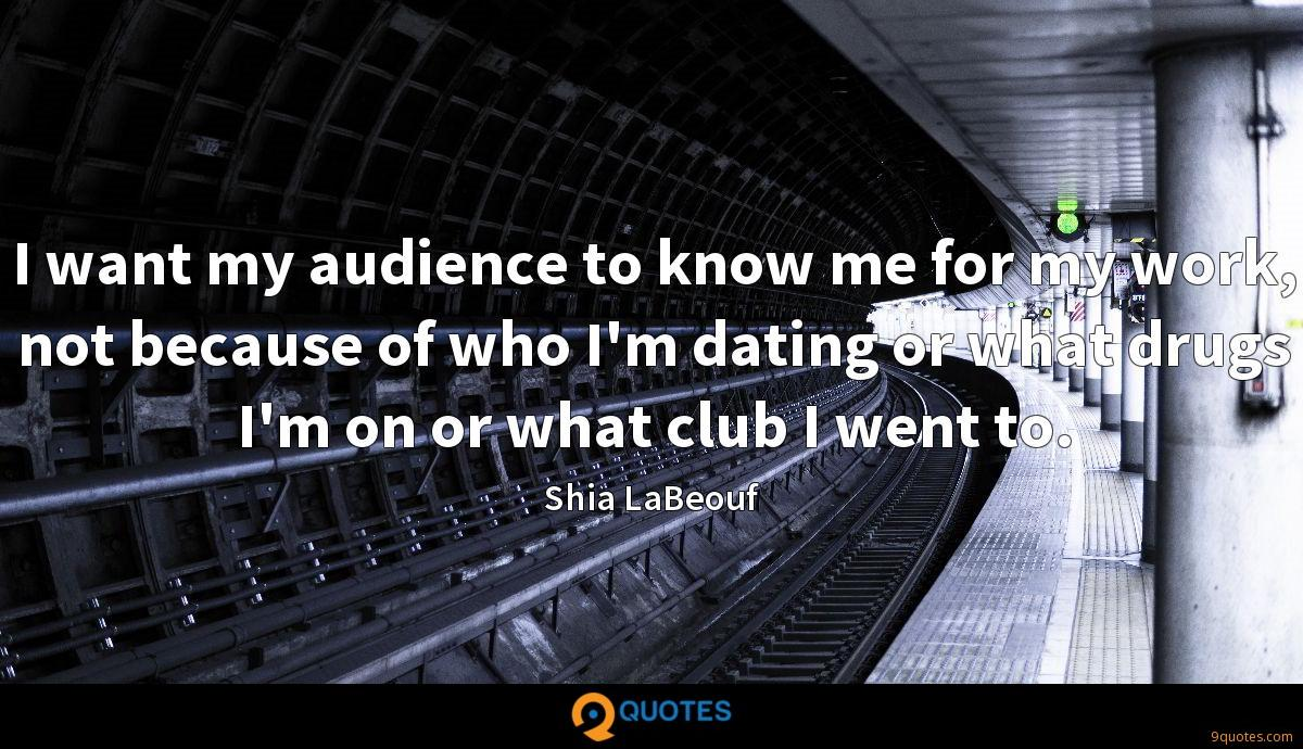 I want my audience to know me for my work, not because of who I'm dating or what drugs I'm on or what club I went to.