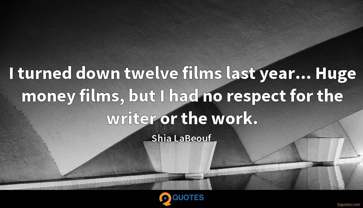 I turned down twelve films last year... Huge money films, but I had no respect for the writer or the work.