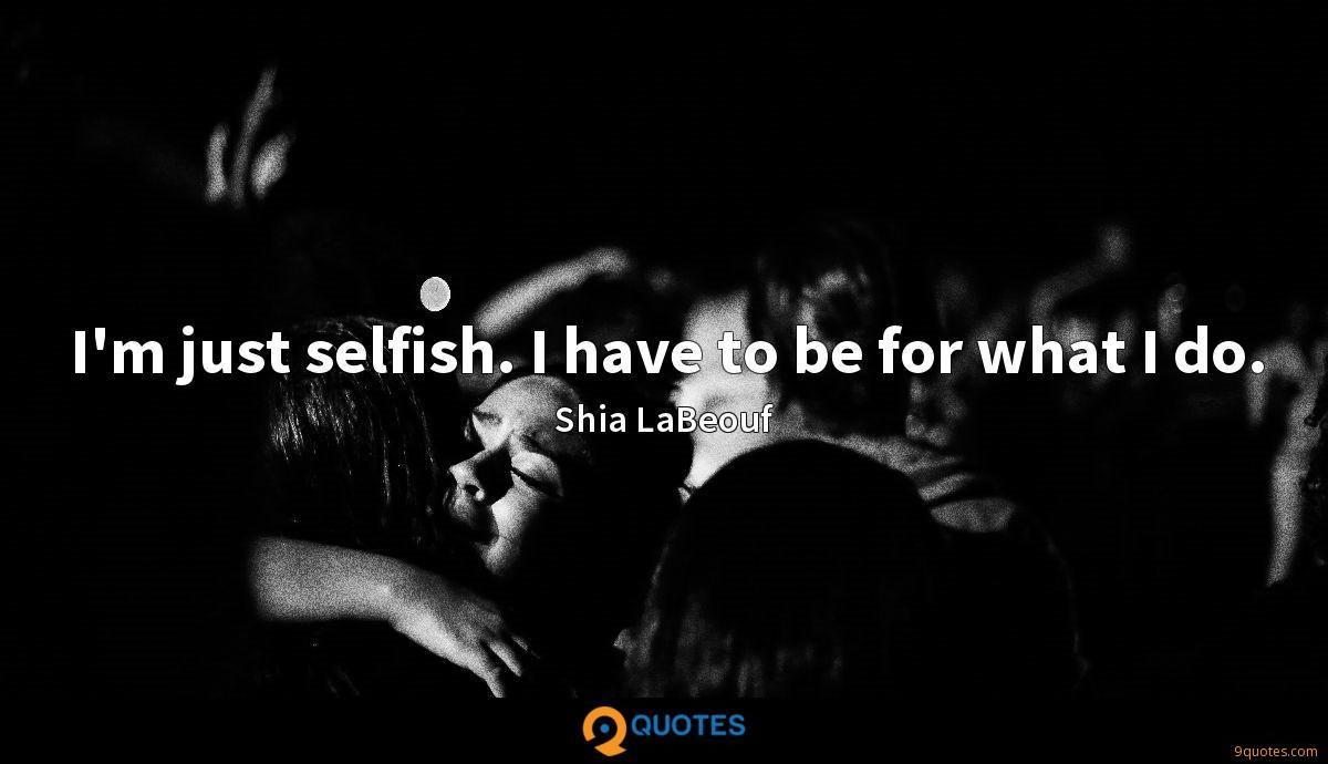 I'm just selfish. I have to be for what I do.