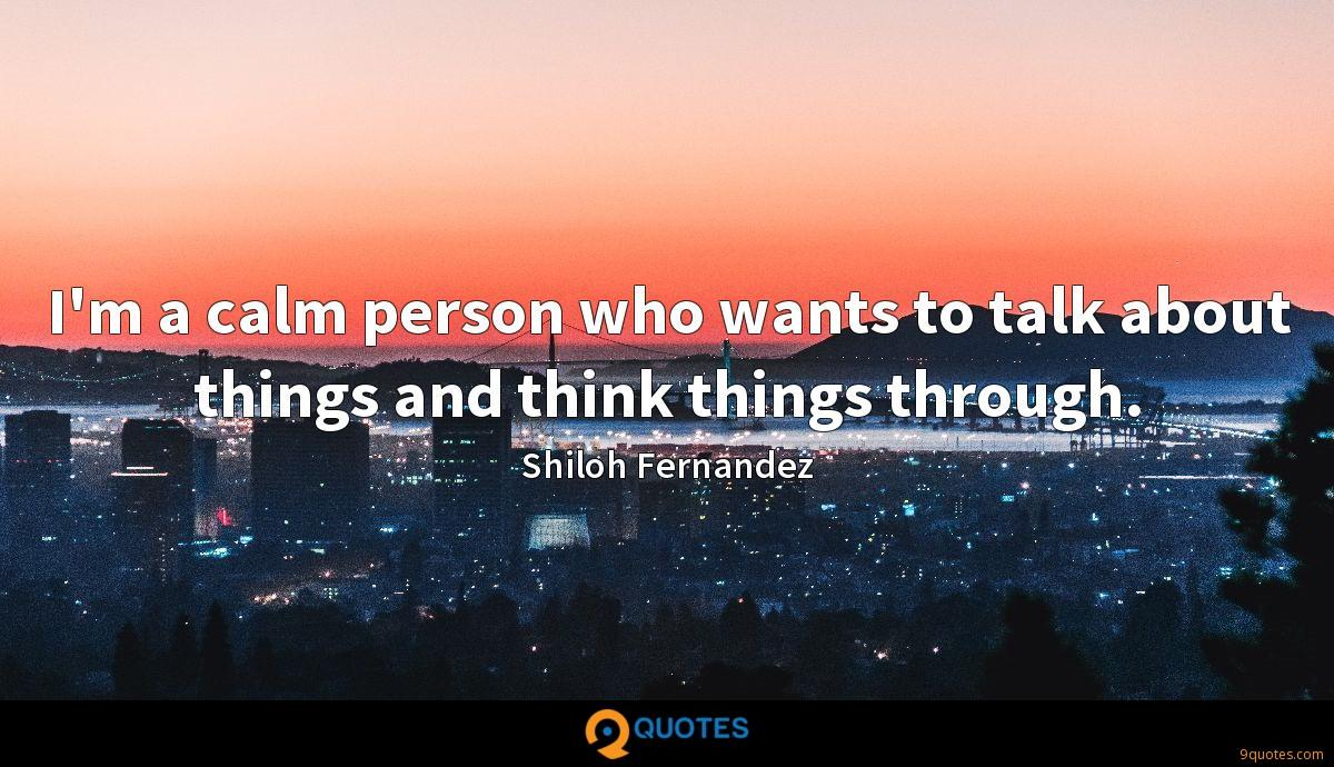 I'm a calm person who wants to talk about things and think things through.