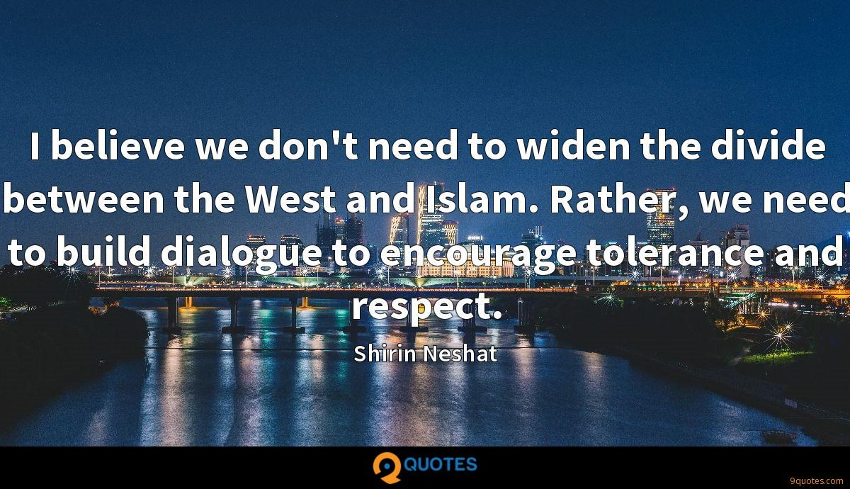 I believe we don't need to widen the divide between the West and Islam. Rather, we need to build dialogue to encourage tolerance and respect.
