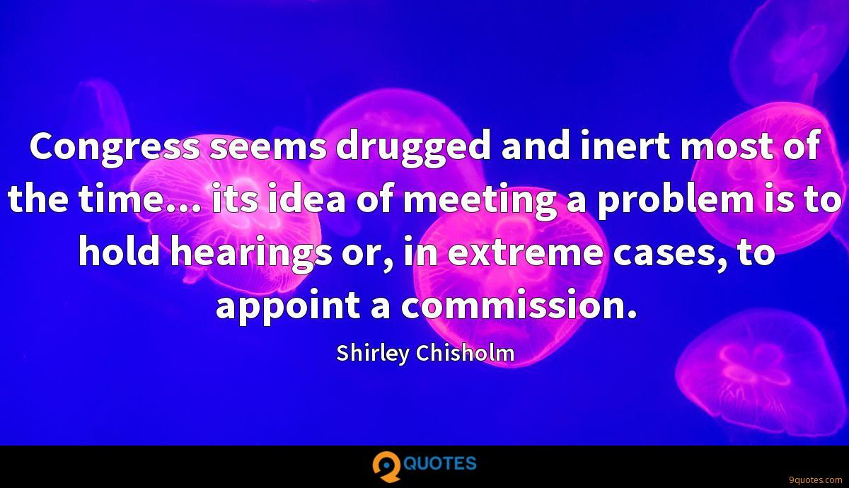 Congress seems drugged and inert most of the time... its idea of meeting a problem is to hold hearings or, in extreme cases, to appoint a commission.