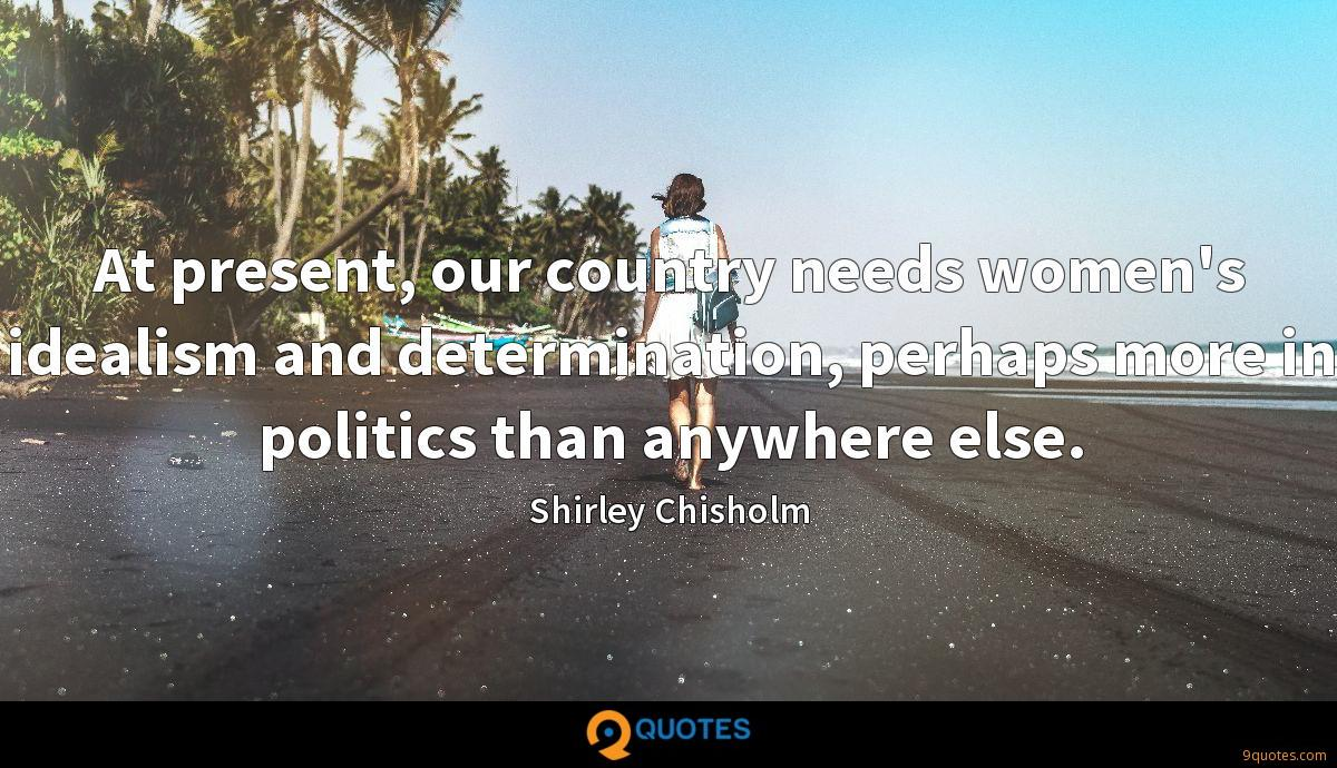 At present, our country needs women's idealism and determination, perhaps more in politics than anywhere else.