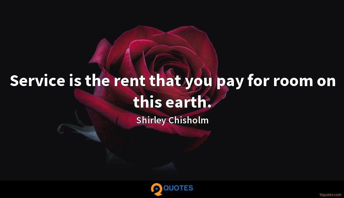 Service is the rent that you pay for room on this earth.