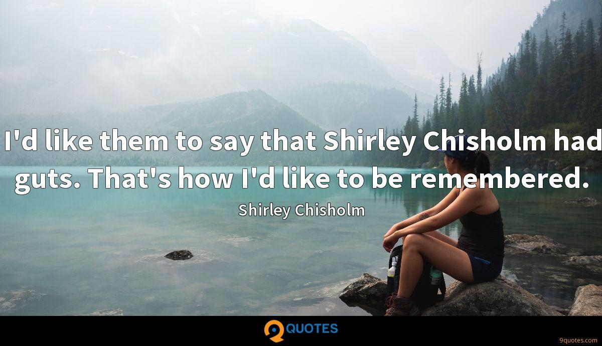 I'd like them to say that Shirley Chisholm had guts. That's how I'd like to be remembered.