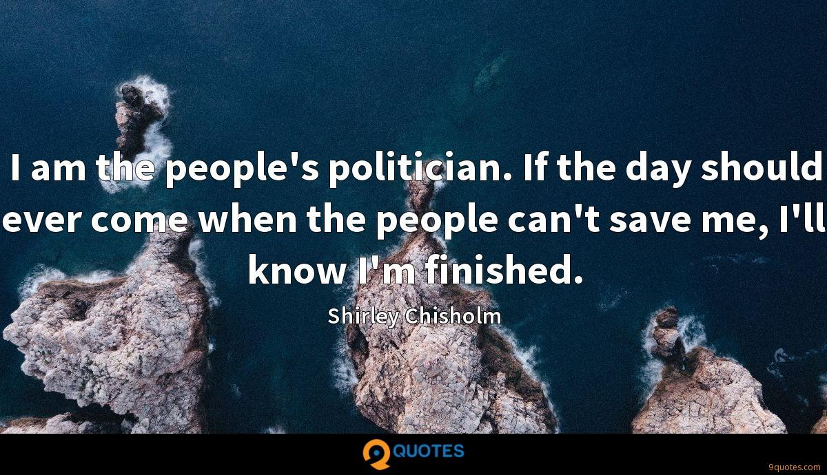 I am the people's politician. If the day should ever come when the people can't save me, I'll know I'm finished.