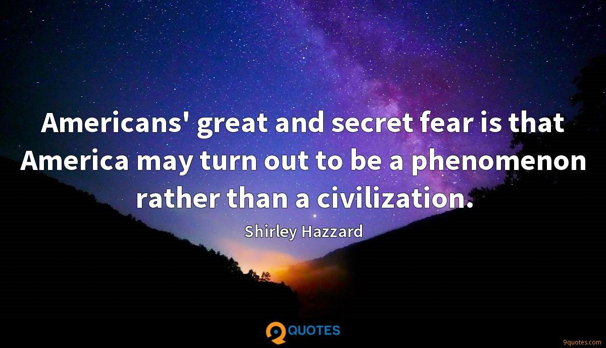 Americans' great and secret fear is that America may turn out to be a phenomenon rather than a civilization.