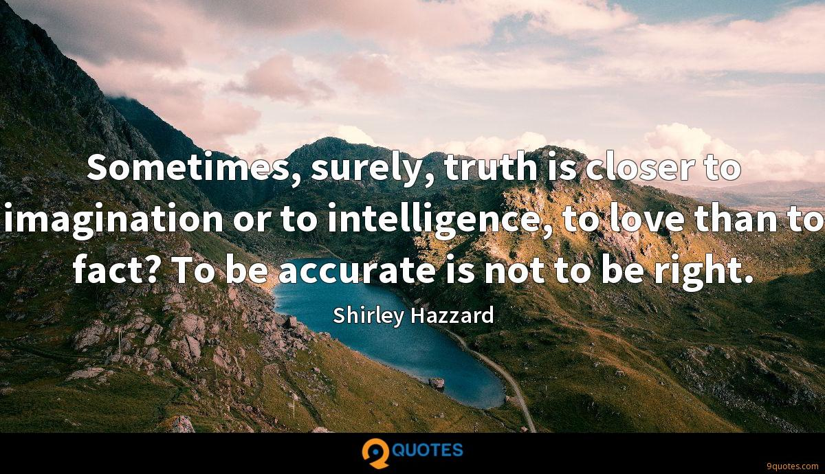 Sometimes, surely, truth is closer to imagination or to intelligence, to love than to fact? To be accurate is not to be right.