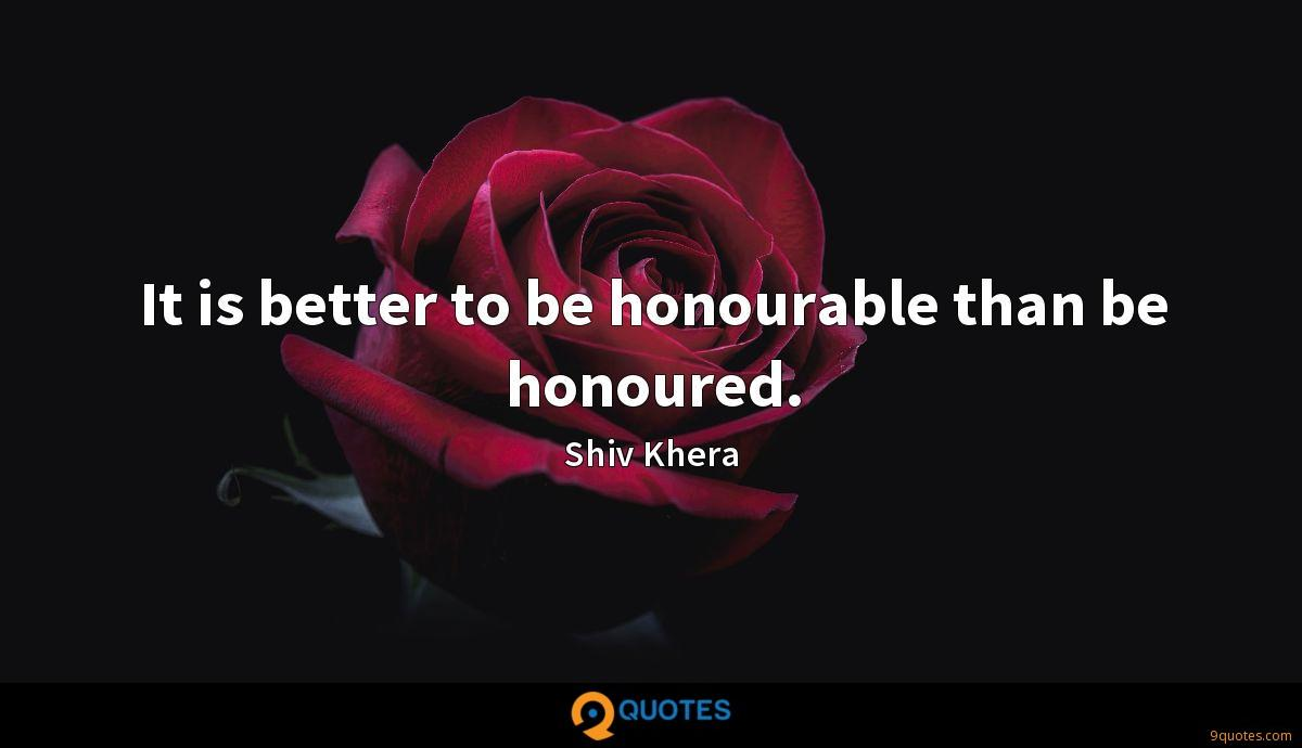 It is better to be honourable than be honoured.