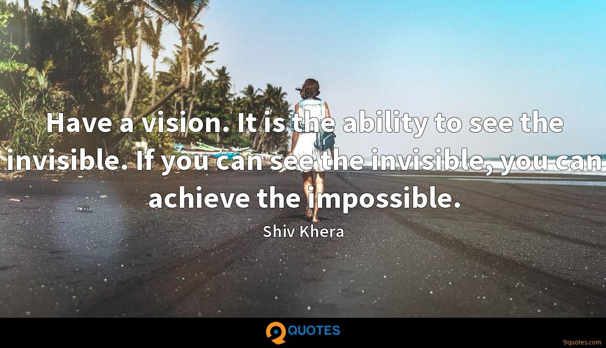 Have a vision. It is the ability to see the invisible. If you can see the invisible, you can achieve the impossible.