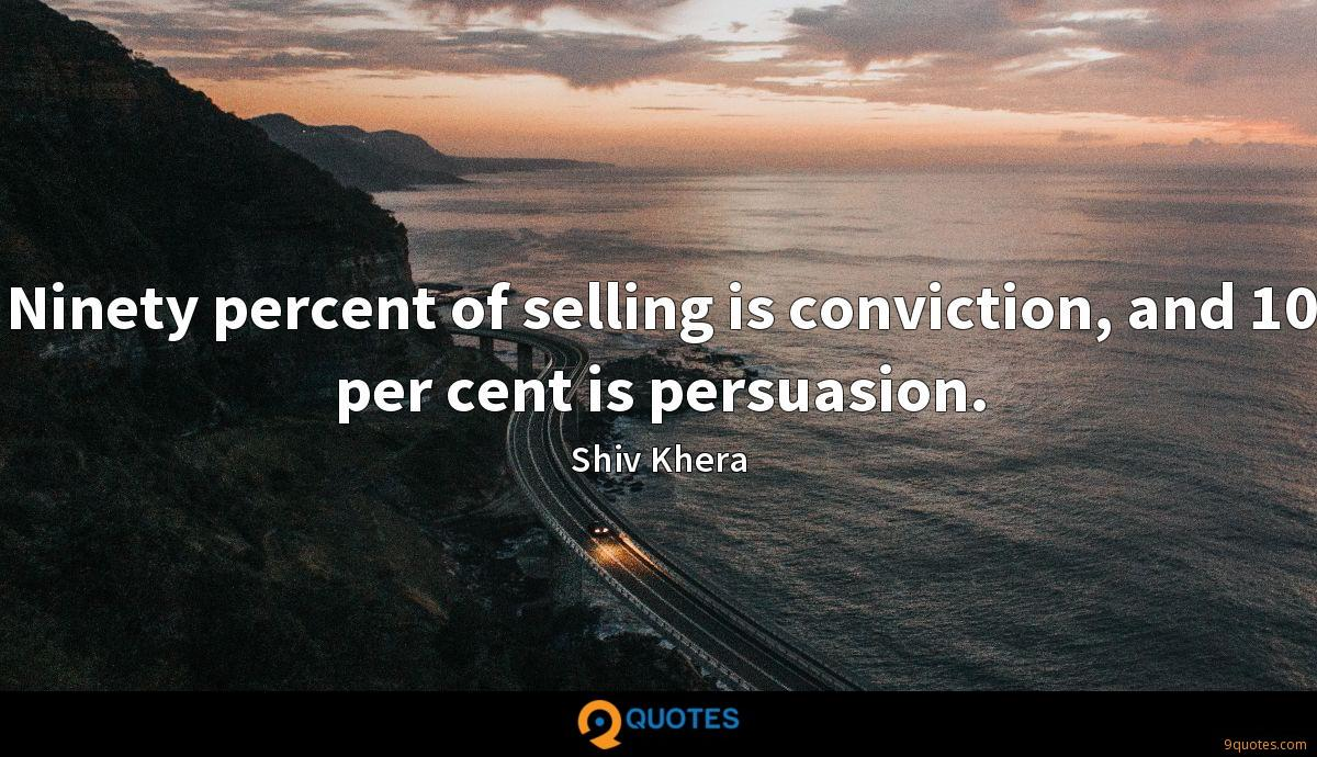 Ninety percent of selling is conviction, and 10 per cent is persuasion.