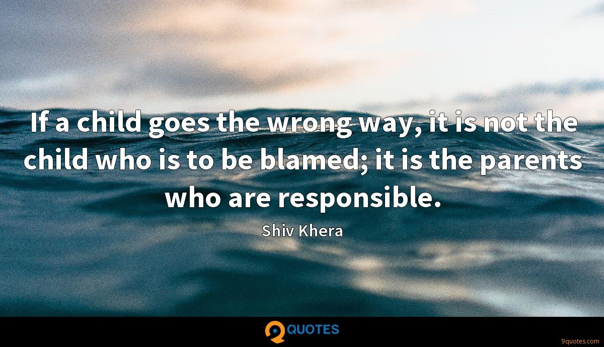 If a child goes the wrong way, it is not the child who is to be blamed; it is the parents who are responsible.