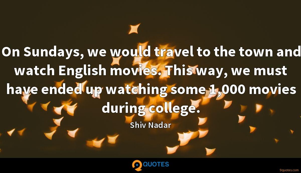 On Sundays, we would travel to the town and watch English movies. This way, we must have ended up watching some 1,000 movies during college.