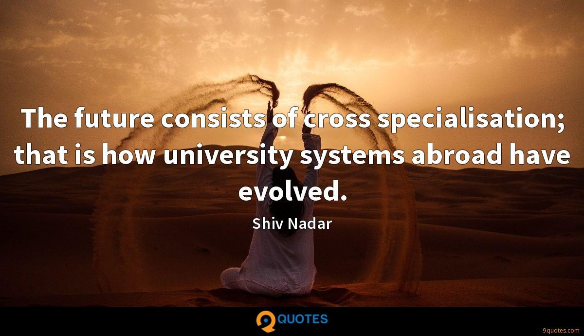 The future consists of cross specialisation; that is how university systems abroad have evolved.