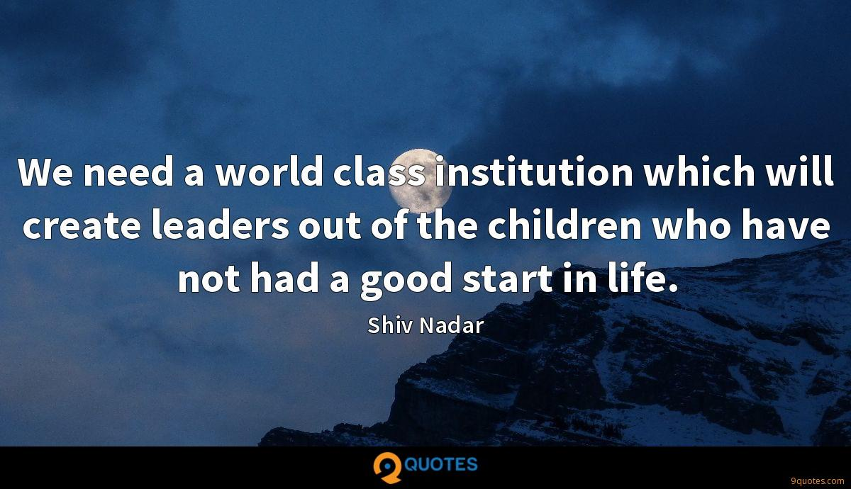 We need a world class institution which will create leaders out of the children who have not had a good start in life.