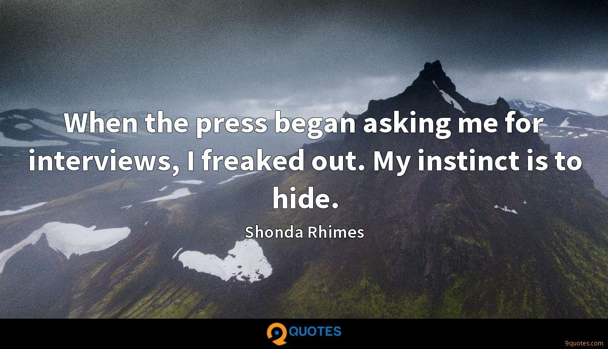 When the press began asking me for interviews, I freaked out. My instinct is to hide.