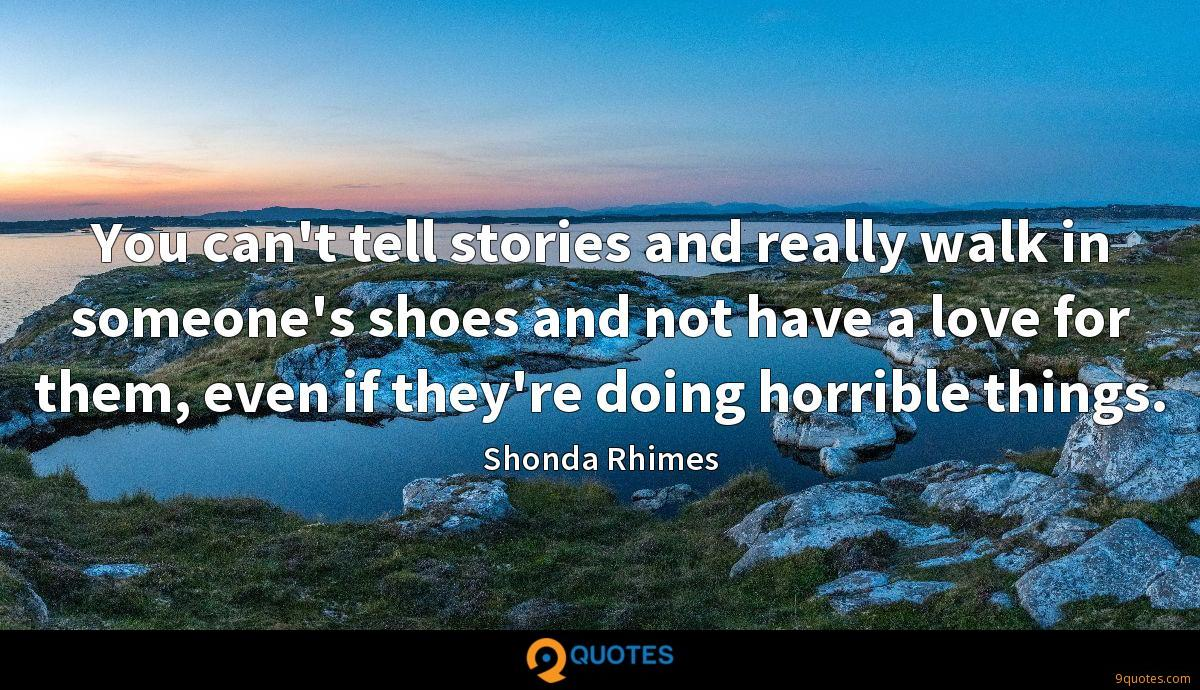 You can't tell stories and really walk in someone's shoes and not have a love for them, even if they're doing horrible things.