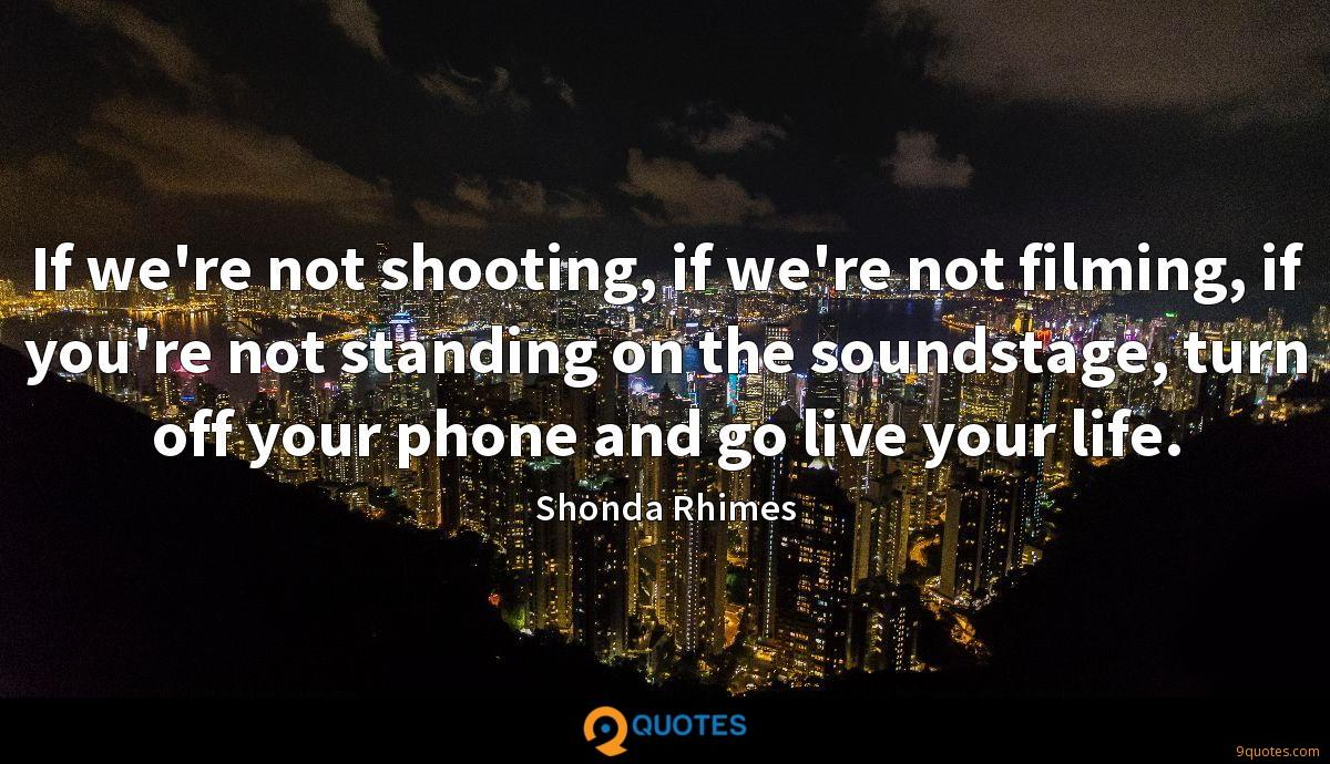 If we're not shooting, if we're not filming, if you're not standing on the soundstage, turn off your phone and go live your life.