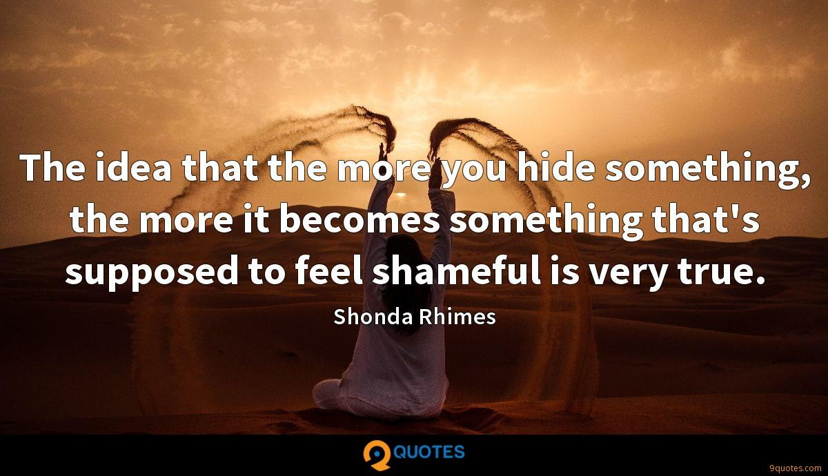 The idea that the more you hide something, the more it becomes something that's supposed to feel shameful is very true.