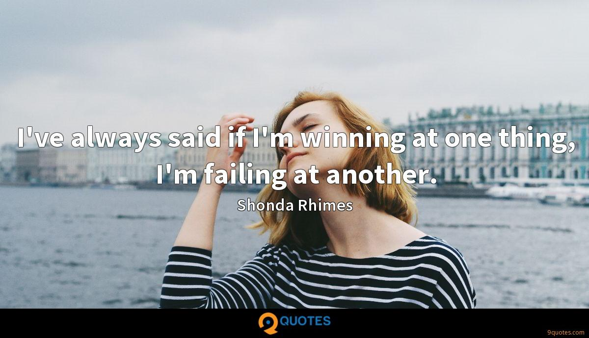 I've always said if I'm winning at one thing, I'm failing at another.