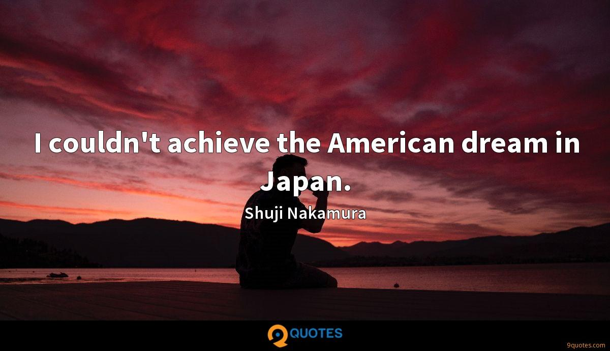 I couldn't achieve the American dream in Japan.