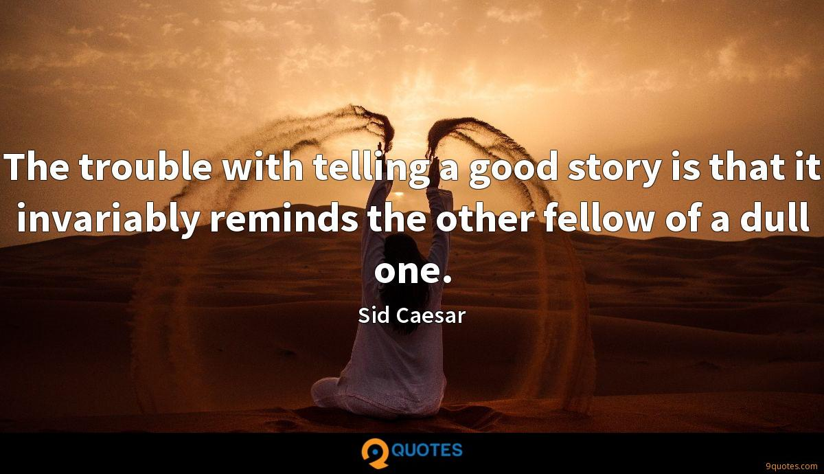 The trouble with telling a good story is that it invariably reminds the other fellow of a dull one.