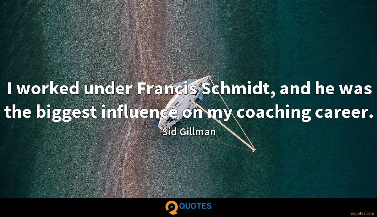 I worked under Francis Schmidt, and he was the biggest influence on my coaching career.