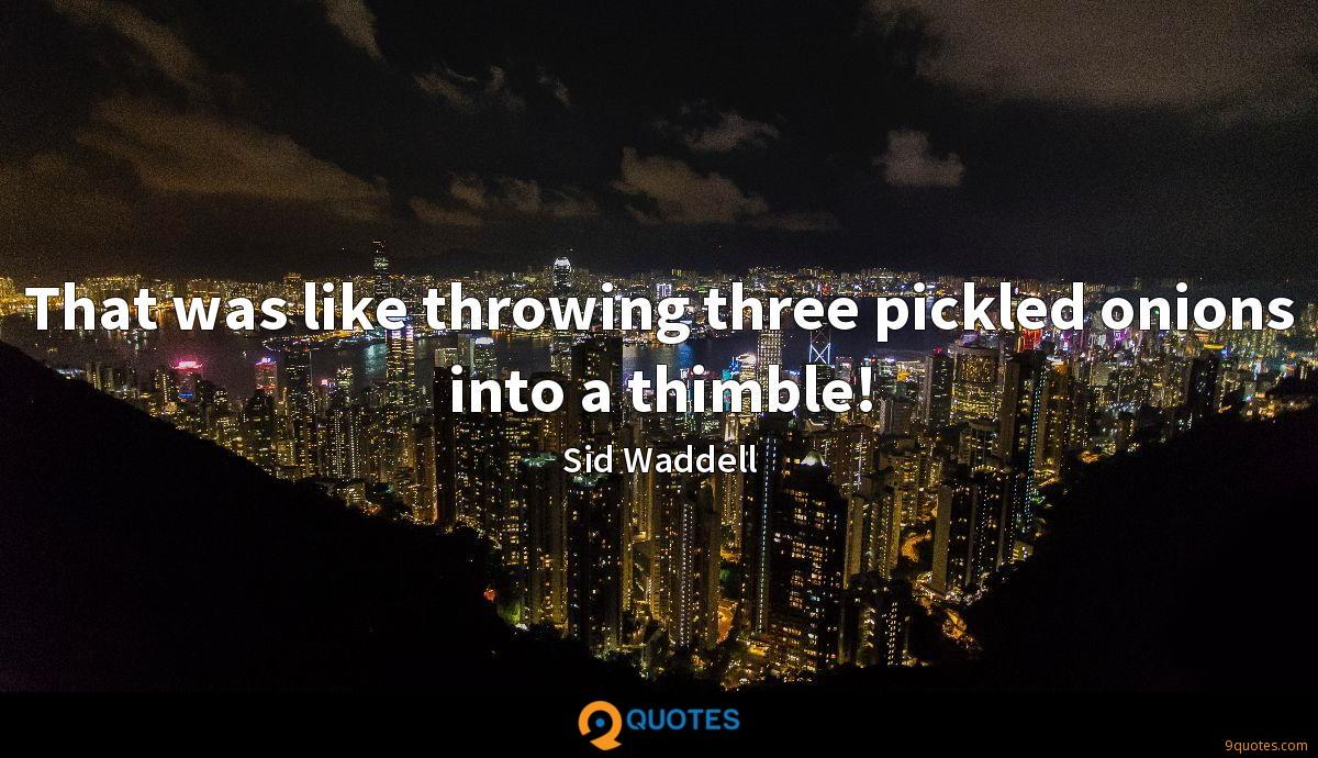 That was like throwing three pickled onions into a thimble!