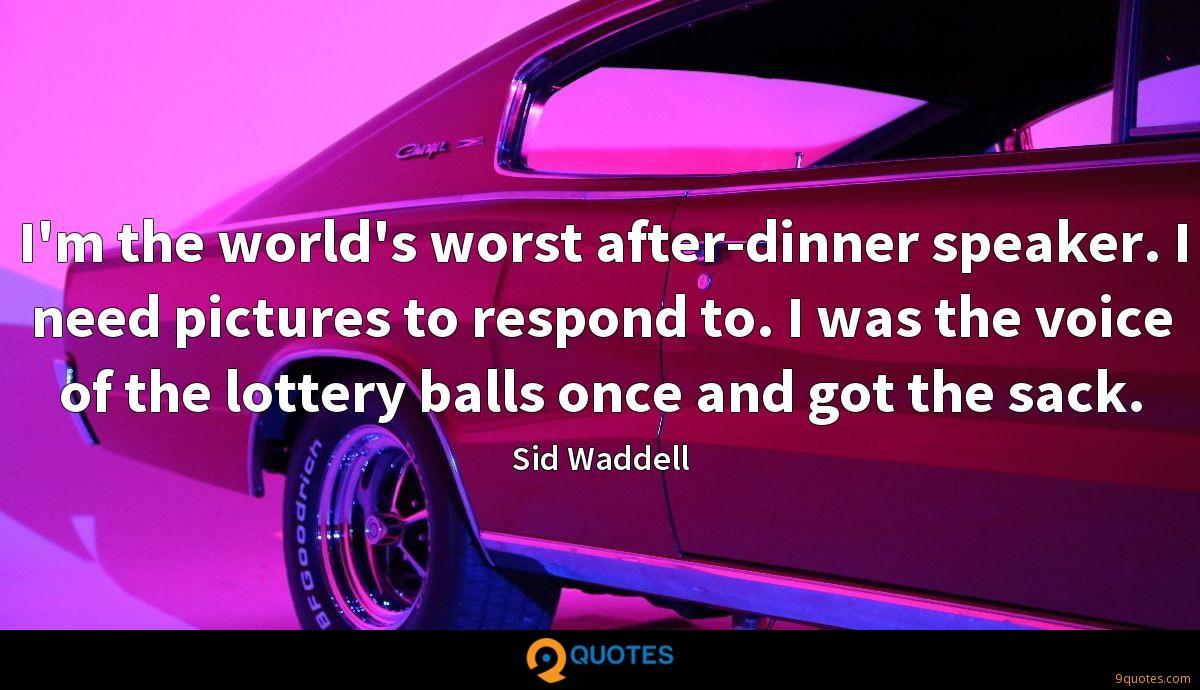 I'm the world's worst after-dinner speaker. I need pictures to respond to. I was the voice of the lottery balls once and got the sack.