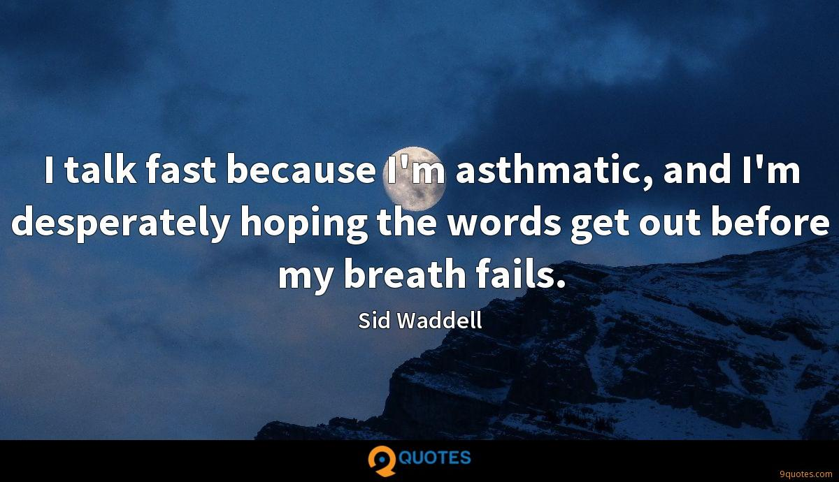 I talk fast because I'm asthmatic, and I'm desperately hoping the words get out before my breath fails.