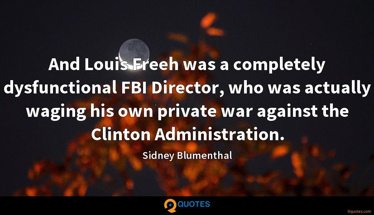 And Louis Freeh was a completely dysfunctional FBI Director, who was actually waging his own private war against the Clinton Administration.