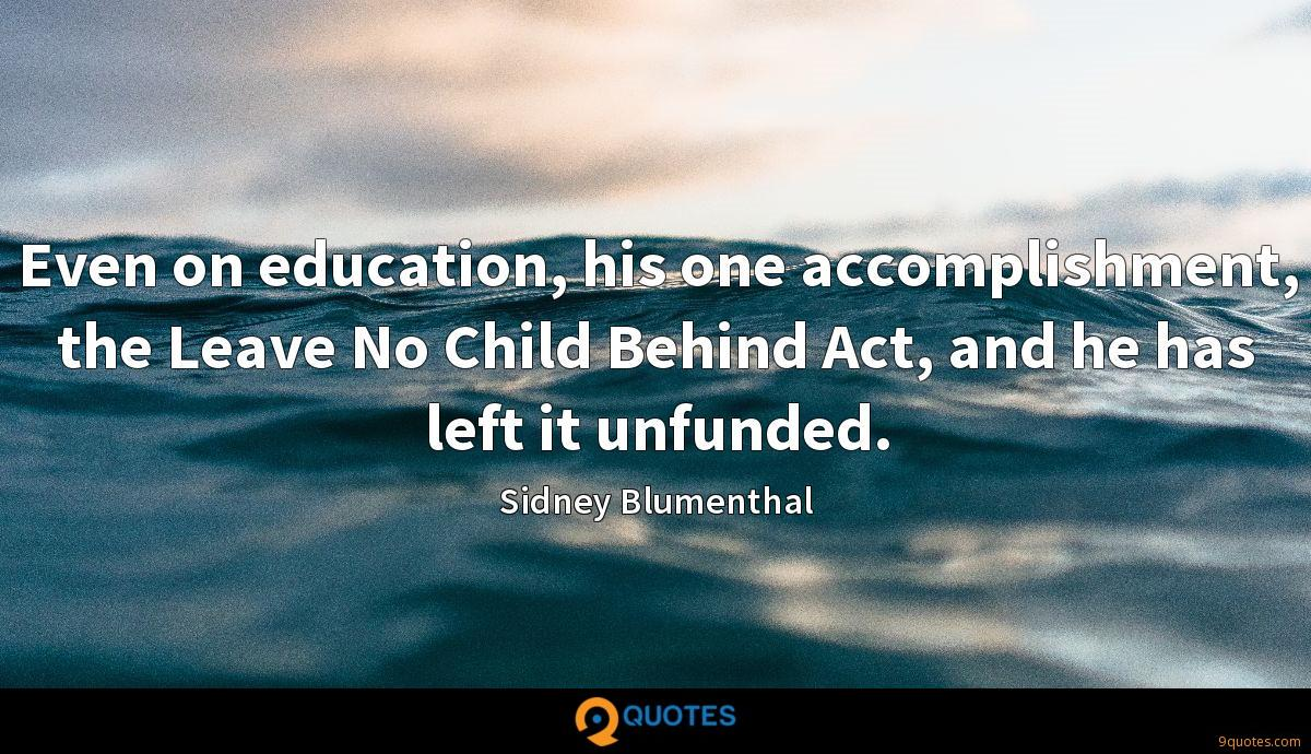 Even on education, his one accomplishment, the Leave No Child Behind Act, and he has left it unfunded.
