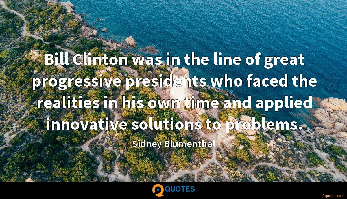 Bill Clinton was in the line of great progressive presidents who faced the realities in his own time and applied innovative solutions to problems.