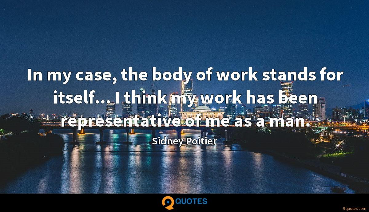 In my case, the body of work stands for itself... I think my work has been representative of me as a man.