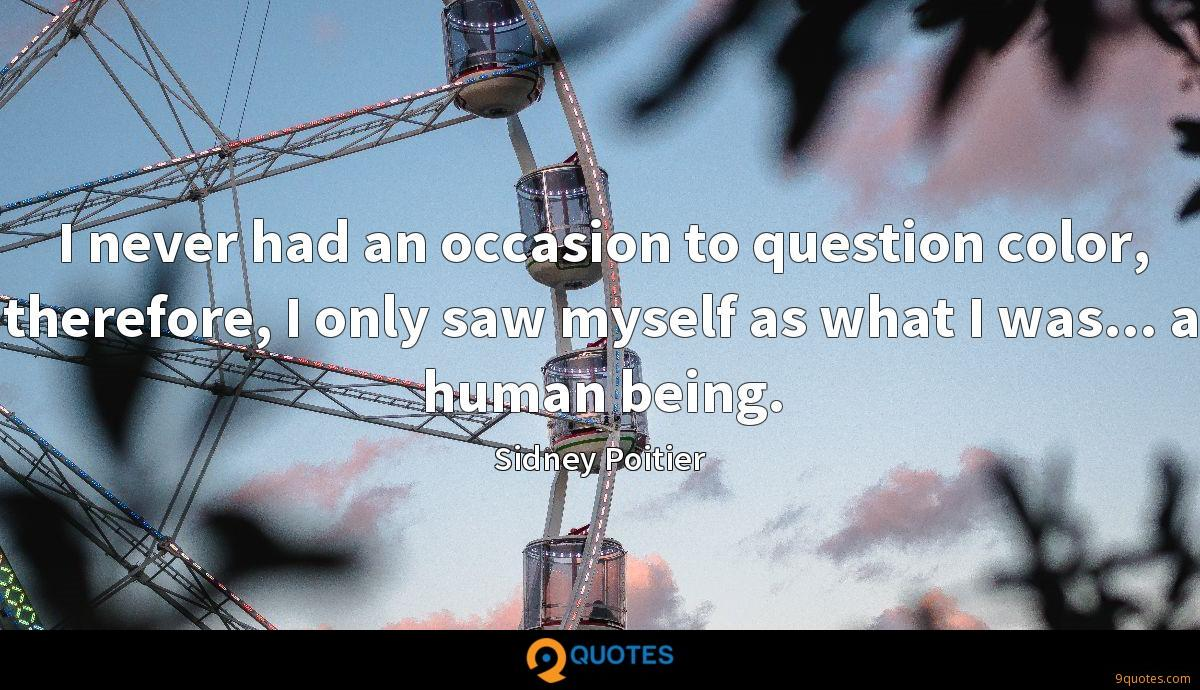 I never had an occasion to question color, therefore, I only saw myself as what I was... a human being.