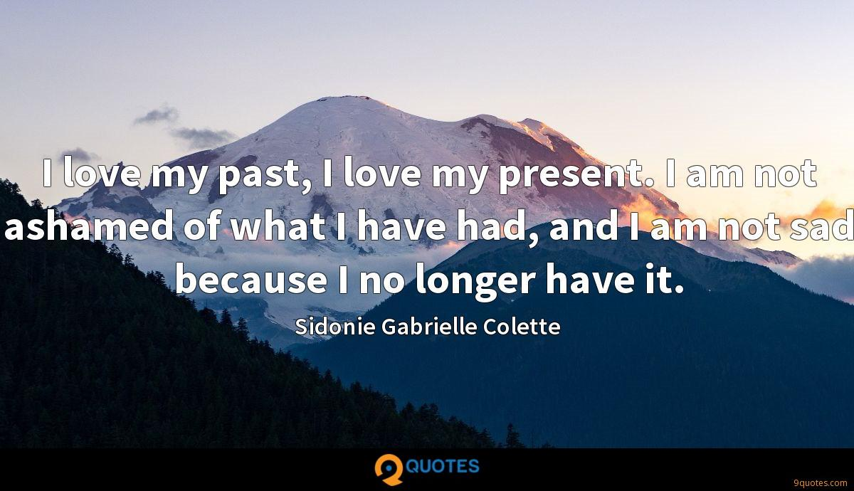 I love my past, I love my present. I am not ashamed of what I have had, and I am not sad because I no longer have it.