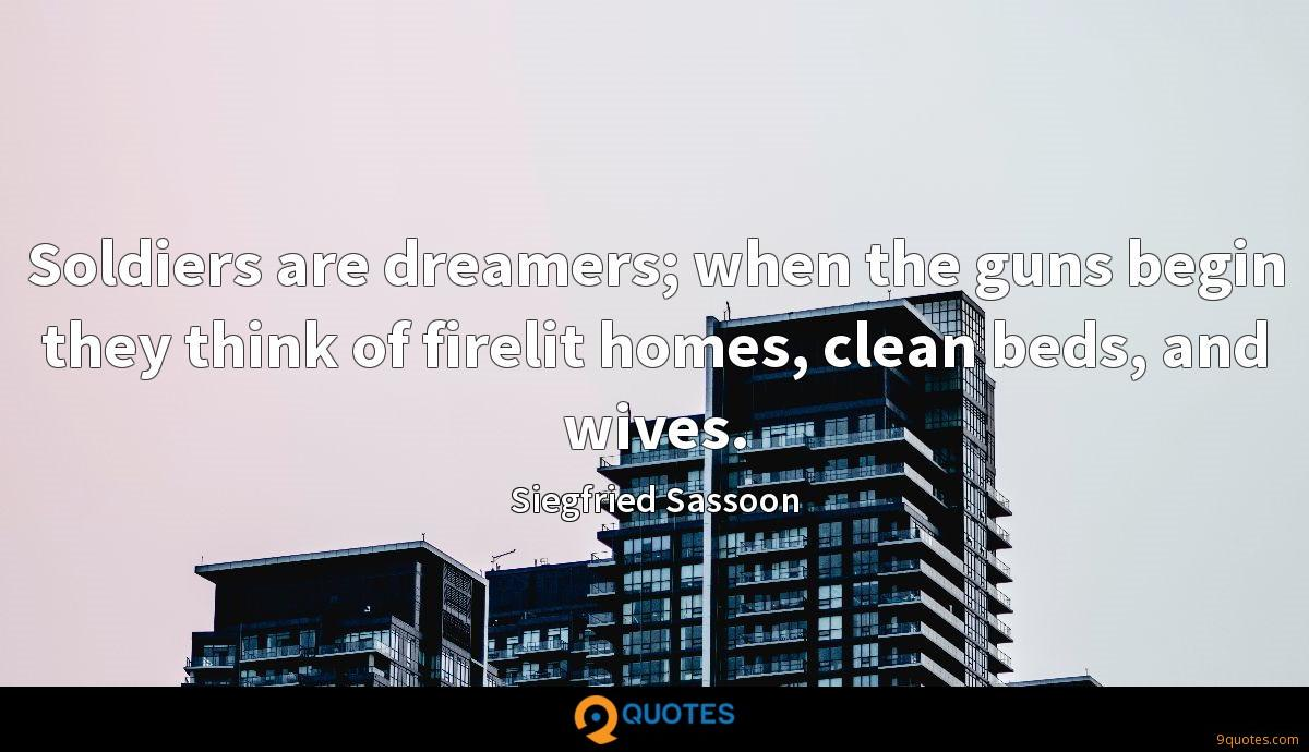 Soldiers are dreamers; when the guns begin they think of firelit homes, clean beds, and wives.