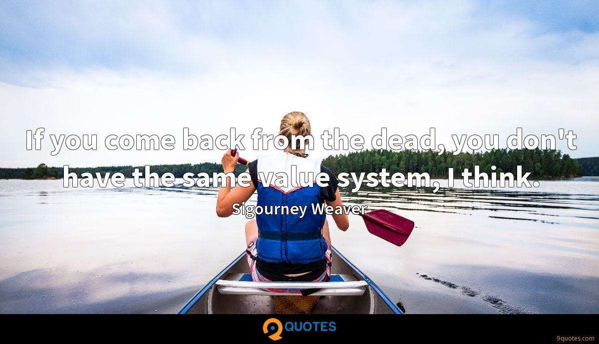 If you come back from the dead, you don't have the same value system, I think.