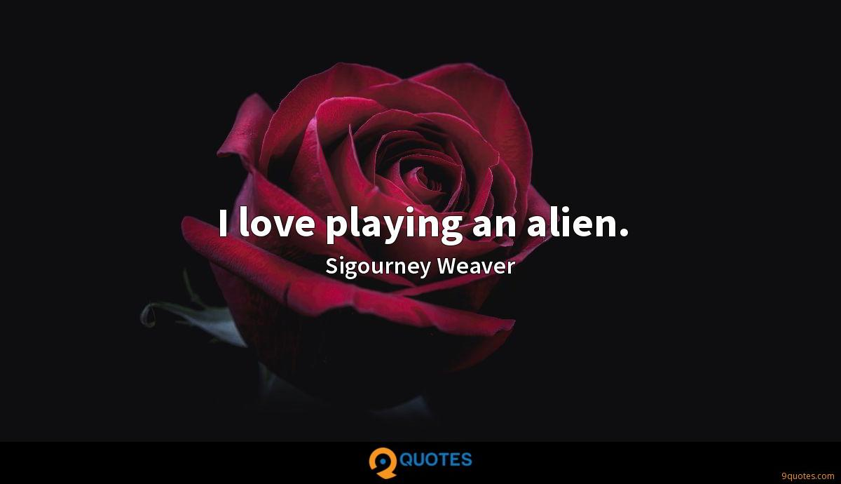 I love playing an alien.