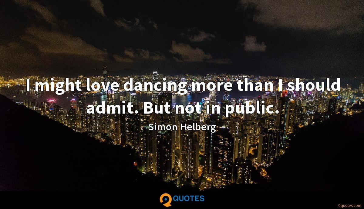 I might love dancing more than I should admit. But not in public.