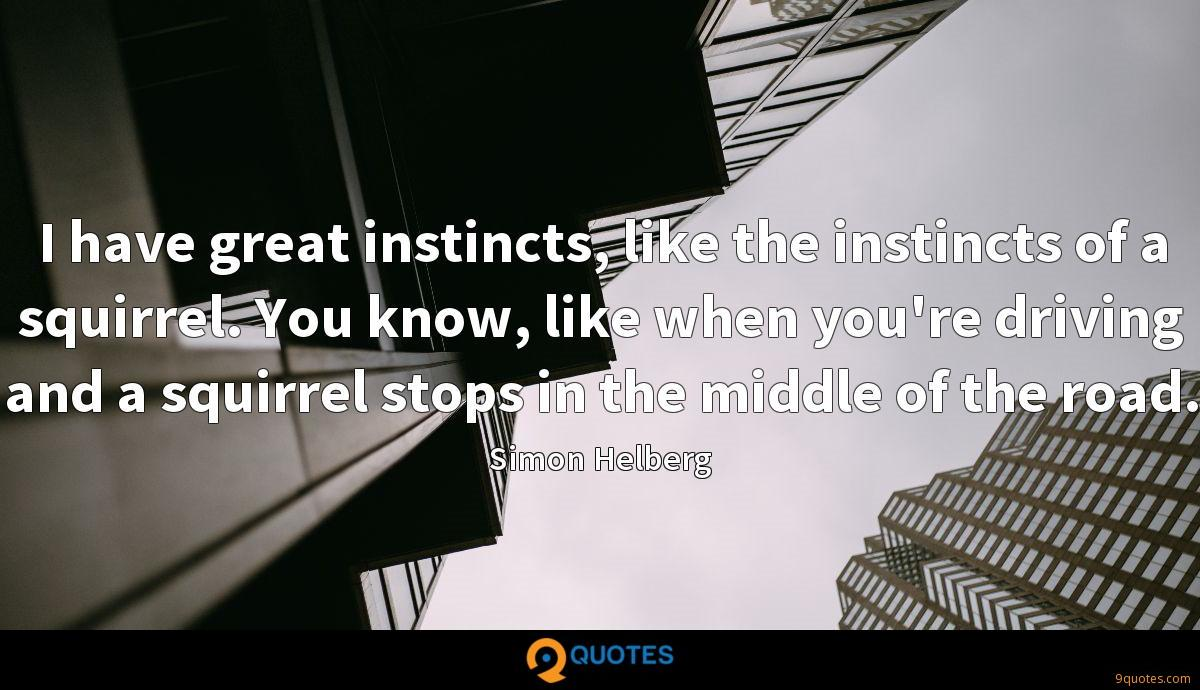 I have great instincts, like the instincts of a squirrel. You know, like when you're driving and a squirrel stops in the middle of the road.