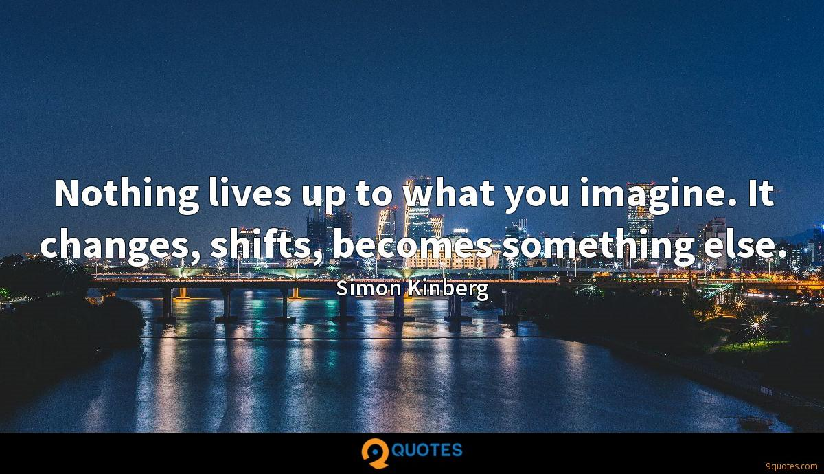Nothing lives up to what you imagine. It changes, shifts, becomes something else.